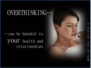 Overthinking ... can be harmful to your health and your relationships